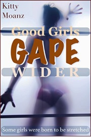 Good Girls Gape Wider: Some Girls Were Born To Be Stretched by Kitty Moanz