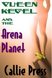 Queen Kegel And The Arena Planet: A Smutpunk Epic by Callie Press