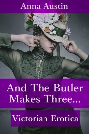 And The Butler Makes Three: Victorian Erotica by Anna Austin