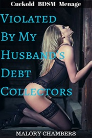 Violated By My Husband's Debt Collectors: Cuckold BDSM Menage by Malory Chambers