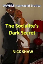 The Socialite's Dark Secret: WWBM Interracial Erotica by Nick Shaw