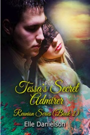 Tessa's Secret Admirer: Reunion Series - Book 2 by Elle Danielson