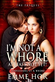 I Am Not A Whore, At Least Not Yet!: The Prequel - Confessions Of A Whore Book 1 by Emme Hor