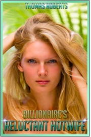 Billionaire's Reluctant Hotwife by Thomas Roberts