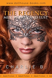 The Regency: Men, Women And Lust  by Charlie B.