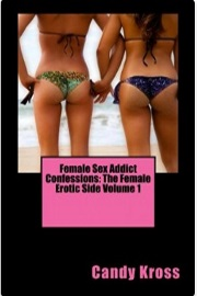 Female Sex Addict Confessions: The Female Erotic Side Volume 1  by Candy Kross