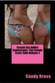 Female Sex Addict Confessions: The Female Erotic Side Volume 2 by Candy Kross