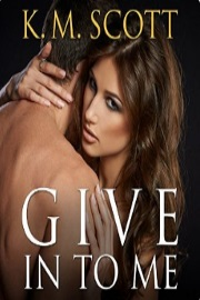Give In To Me: Heart of Stone Series #3  by K. M. Scott