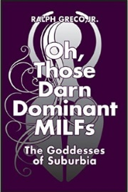Oh, Those Darn Dominant MILFs: The Goddesses Of Suburbia by Ralph Greco, Jr.