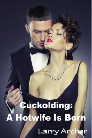 Cuckolding: A Hotwife Is Born by Larry Archer