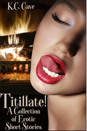 Titillate!: A Collection Of Erotic Short Stories by K.C. Cave