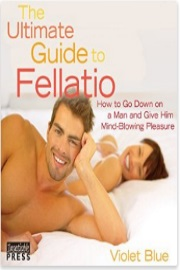 The Ultimate Guide To Fellatio: 2nd Edition: How To Go Down On A Man And Give Him Mind-Blowing Pleasure by Violet Blue