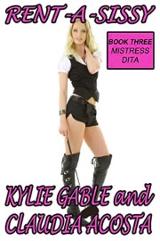 Rent-A-Sissy 3: Mistress Dita  by Kylie Gable