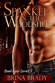 Spanked In The Woodshed: Bend Over Series Book 3 by Brina Brady