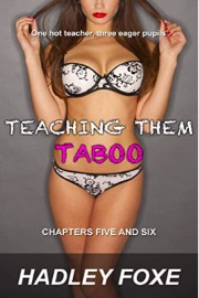 Teaching Them Taboo: Chapters Five And Six by Hadley Foxe