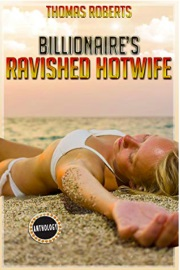 Billionaire's Ravished Hotwife: The Complete Anthology by Thomas Roberts