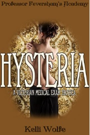 Hysteria: A Victorian Medical Exam Erotica - Professor Feversham's Academy by Kelli Wolfe