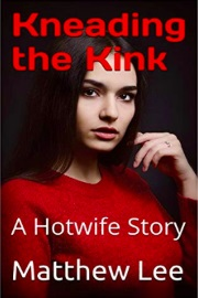 Kneading The Kink: A Hotwife Story by Matthew Lee