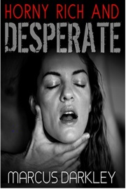 Horny, Rich And Desperate  by Marcus Darkley