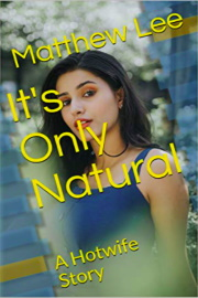 It's Only Natural: A Hotwife Story  by Matthew Lee